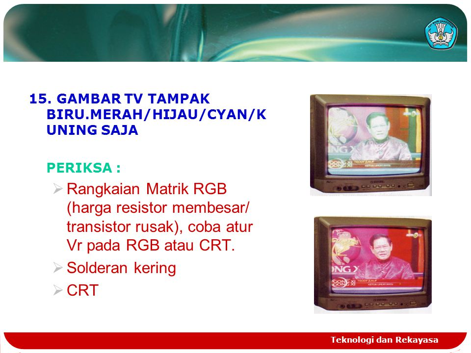 Teknologi dan Rekayasa 15. GAMBAR TV TAMPAK BIRU.MERAH/HIJAU/CYAN/K UNING SAJA PERIKSA :  Rangkaian Matrik RGB (harga resistor membesar/ transistor r