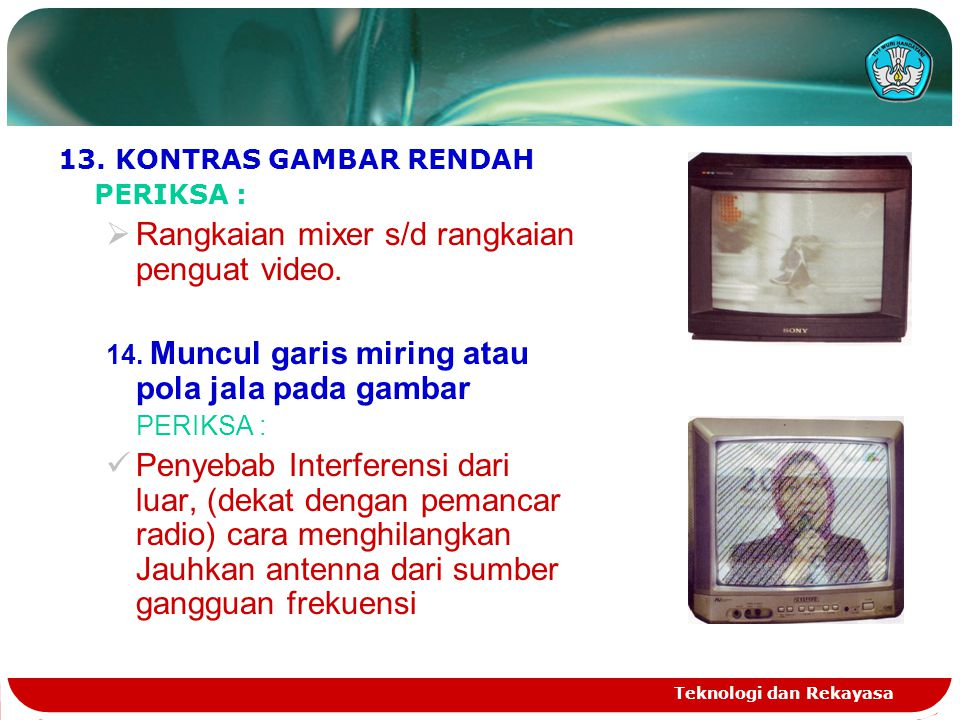 Teknologi dan Rekayasa 13. KONTRAS GAMBAR RENDAH PERIKSA :  Rangkaian mixer s/d rangkaian penguat video. 14. Muncul garis miring atau pola jala pada