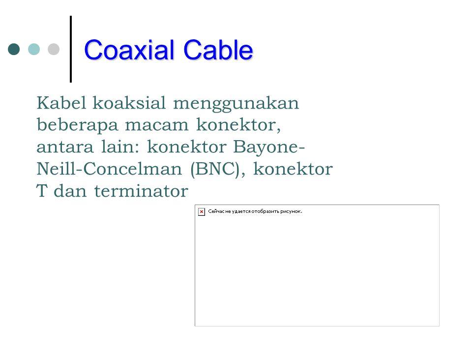 Coaxial Cable Kabel koaksial menggunakan beberapa macam konektor, antara lain: konektor Bayone- Neill-Concelman (BNC), konektor T dan terminator