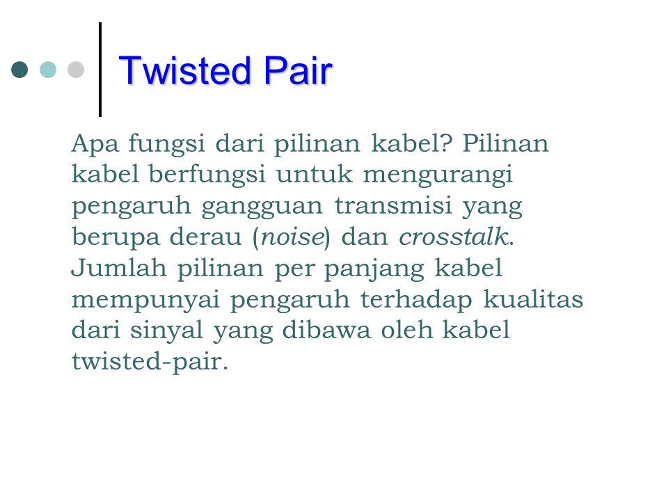 Twisted Pair Apa fungsi dari pilinan kabel? Pilinan kabel berfungsi untuk mengurangi pengaruh gangguan transmisi yang berupa derau ( noise ) dan cross