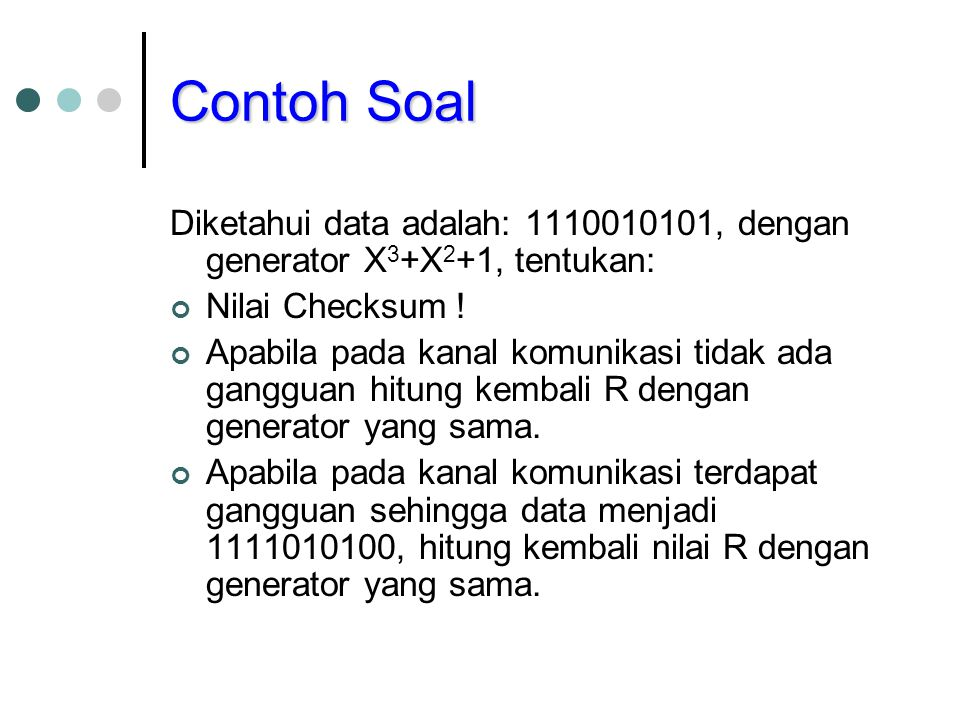 Contoh Soal Diketahui data adalah: 1110010101, dengan generator X 3 +X 2 +1, tentukan: Nilai Checksum ! Apabila pada kanal komunikasi tidak ada ganggu