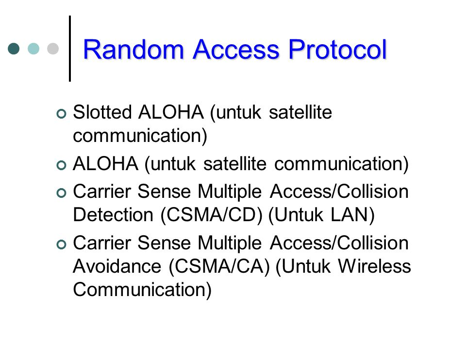 Random Access Protocol Slotted ALOHA (untuk satellite communication) ALOHA (untuk satellite communication) Carrier Sense Multiple Access/Collision Detection (CSMA/CD) (Untuk LAN) Carrier Sense Multiple Access/Collision Avoidance (CSMA/CA) (Untuk Wireless Communication)