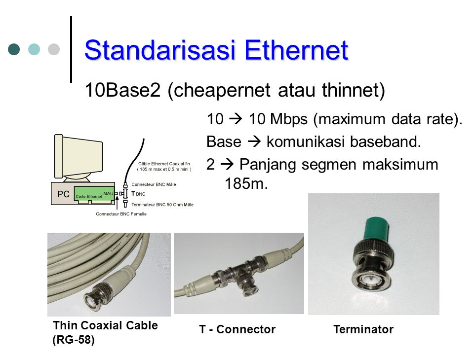 Standarisasi Ethernet 10Base2 (cheapernet atau thinnet) Thin Coaxial Cable (RG-58) T - ConnectorTerminator 10  10 Mbps (maximum data rate).