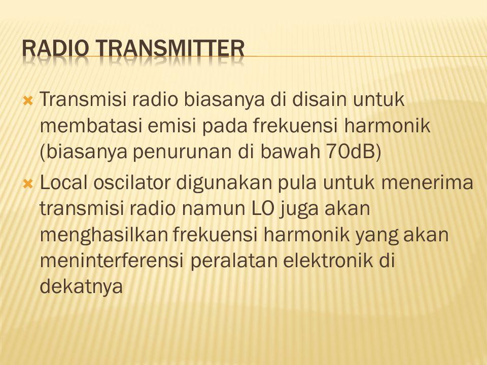  Transmisi radio biasanya di disain untuk membatasi emisi pada frekuensi harmonik (biasanya penurunan di bawah 70dB)  Local oscilator digunakan pula untuk menerima transmisi radio namun LO juga akan menghasilkan frekuensi harmonik yang akan meninterferensi peralatan elektronik di dekatnya