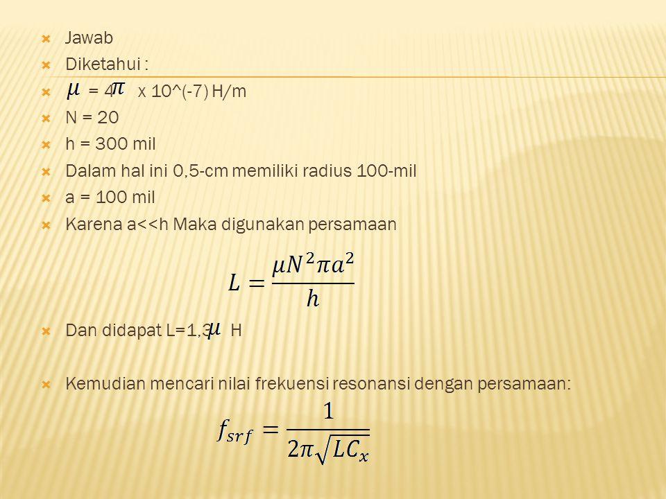  Jawab  Diketahui :  = 4 x 10^(-7) H/m  N = 20  h = 300 mil  Dalam hal ini 0,5-cm memiliki radius 100-mil  a = 100 mil  Karena a<<h Maka digunakan persamaan  Dan didapat L=1,3 H  Kemudian mencari nilai frekuensi resonansi dengan persamaan: