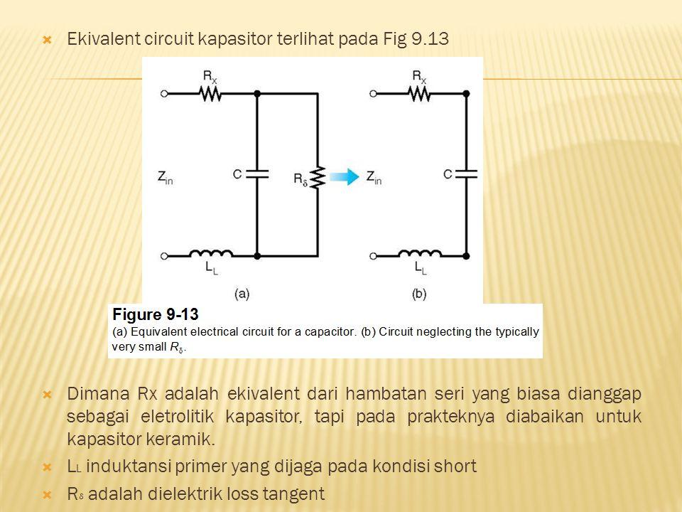  Ekivalent circuit kapasitor terlihat pada Fig 9.13  Dimana Rx adalah ekivalent dari hambatan seri yang biasa dianggap sebagai eletrolitik kapasitor, tapi pada prakteknya diabaikan untuk kapasitor keramik.