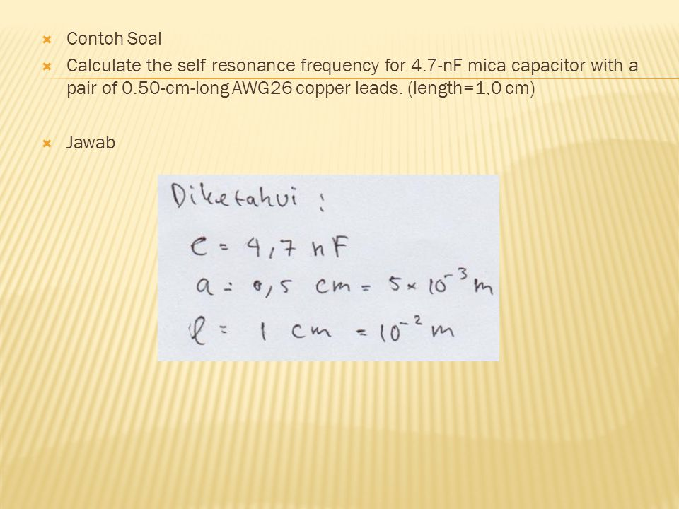  Contoh Soal  Calculate the self resonance frequency for 4.7-nF mica capacitor with a pair of 0.50-cm-long AWG26 copper leads. (length=1,0 cm)  Jaw