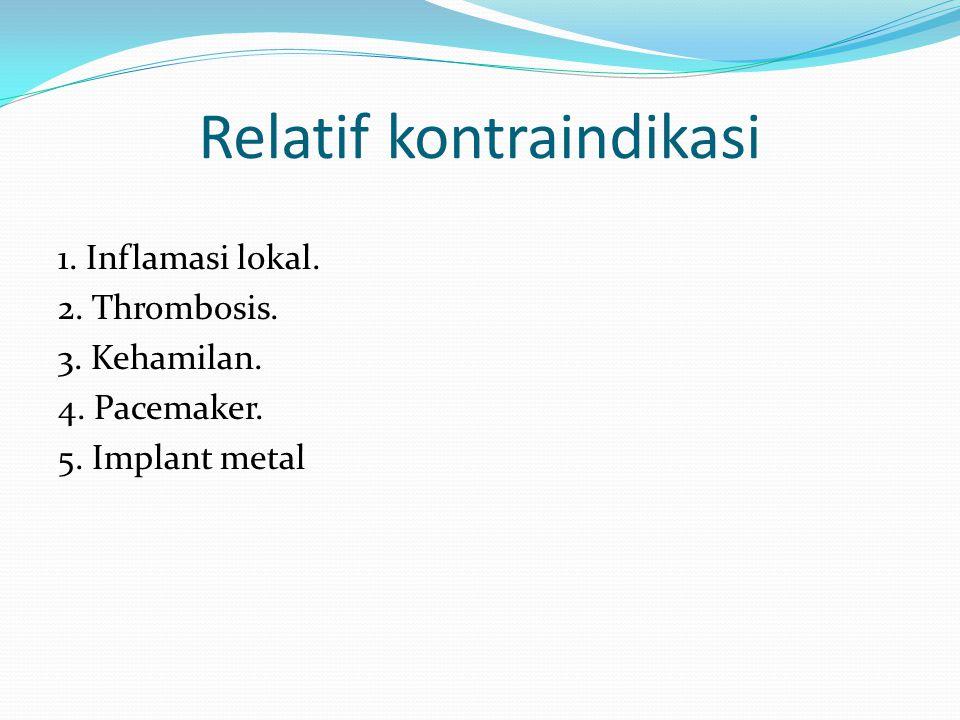 Relatif kontraindikasi 1. Inflamasi lokal. 2. Thrombosis. 3. Kehamilan. 4. Pacemaker. 5. Implant metal