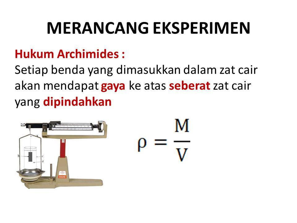 MERANCANG EKSPERIMEN Hukum Archimides : Setiap benda yang dimasukkan dalam zat cair akan mendapat gaya ke atas seberat zat cair yang dipindahkan