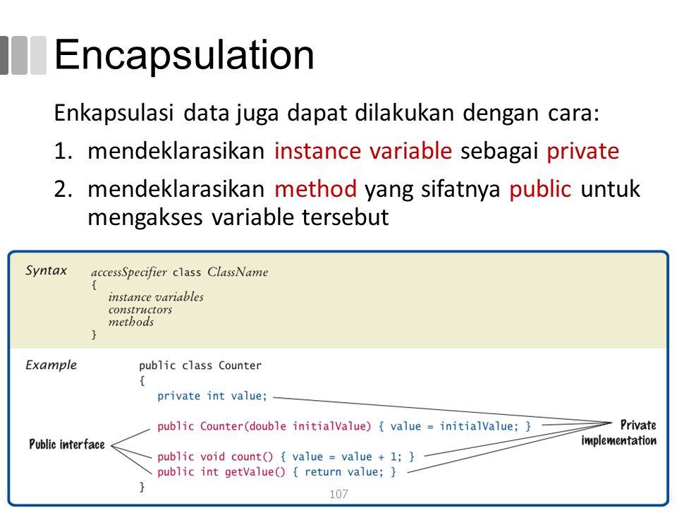 Encapsulation Enkapsulasi data juga dapat dilakukan dengan cara: 1.mendeklarasikan instance variable sebagai private 2.mendeklarasikan method yang sifatnya public untuk mengakses variable tersebut 107