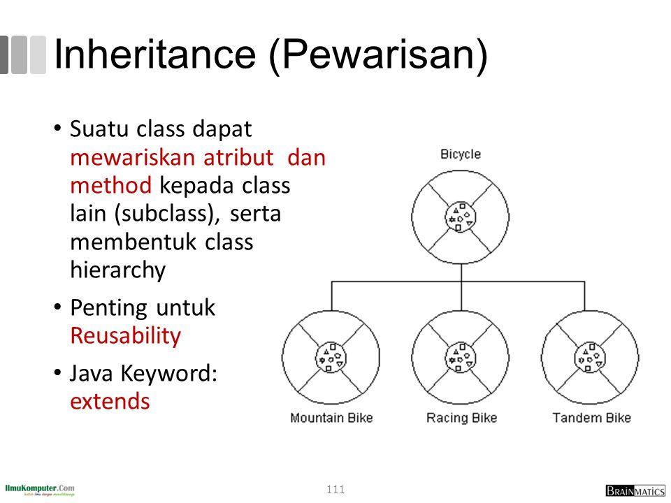 Inheritance (Pewarisan) Suatu class dapat mewariskan atribut dan method kepada class lain (subclass), serta membentuk class hierarchy Penting untuk Reusability Java Keyword: extends 111