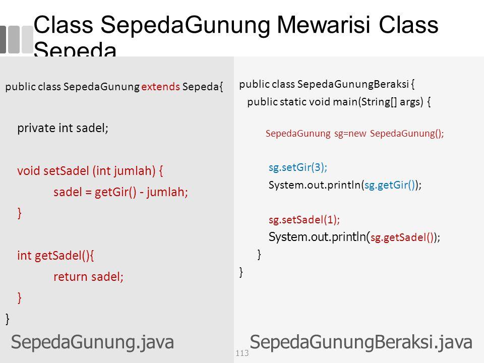 Class SepedaGunung Mewarisi Class Sepeda public class SepedaGunung extends Sepeda{ private int sadel; void setSadel (int jumlah) { sadel = getGir() - jumlah; } int getSadel(){ return sadel; } public class SepedaGunungBeraksi { public static void main(String[] args) { SepedaGunung sg=new SepedaGunung(); sg.setGir(3); System.out.println(sg.getGir()); sg.setSadel(1); System.out.println( sg.getSadel()); } SepedaGunung.javaSepedaGunungBeraksi.java 113
