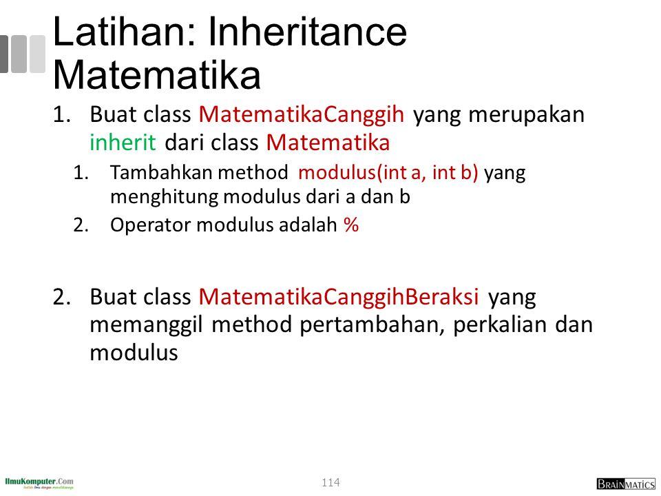 Latihan: Inheritance Matematika 1.Buat class MatematikaCanggih yang merupakan inherit dari class Matematika 1.Tambahkan method modulus(int a, int b) yang menghitung modulus dari a dan b 2.Operator modulus adalah % 2.Buat class MatematikaCanggihBeraksi yang memanggil method pertambahan, perkalian dan modulus 114