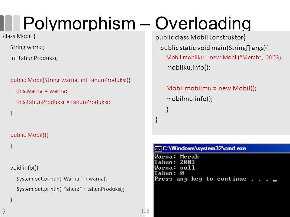 Polymorphism – Overloading class Mobil { String warna; int tahunProduksi; public Mobil(String warna, int tahunProduksi){ this.warna = warna; this.tahunProduksi = tahunProduksi; } public Mobil(){ } void info(){ System.out.println( Warna: + warna); System.out.println( Tahun: + tahunProduksi); } public class MobilKonstruktor{ public static void main(String[] args){ Mobil mobilku = new Mobil( Merah , 2003); mobilku.info(); Mobil mobilmu = new Mobil(); mobilmu.info(); } 116