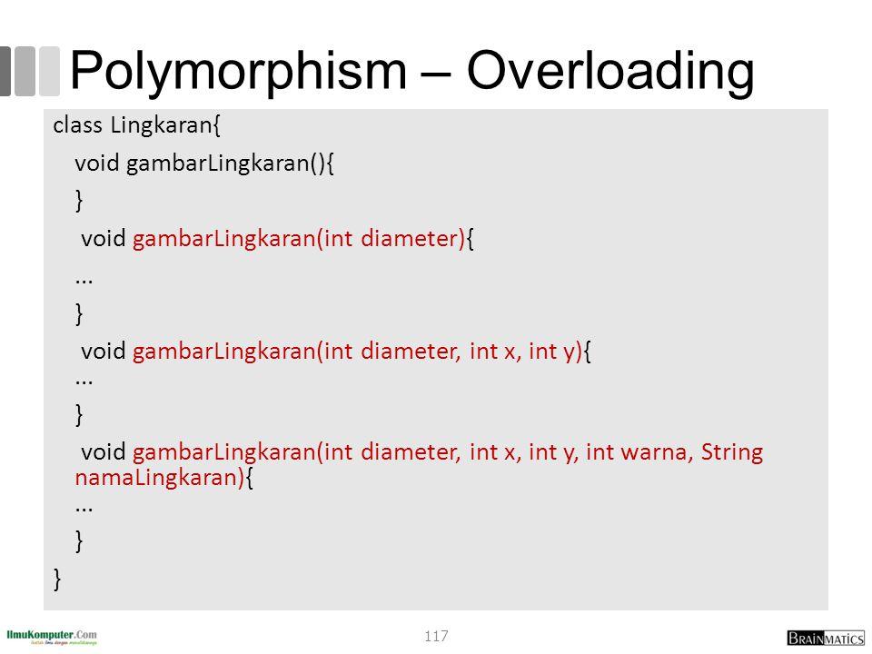 Polymorphism – Overloading class Lingkaran{ void gambarLingkaran(){ } void gambarLingkaran(int diameter){... } void gambarLingkaran(int diameter, int