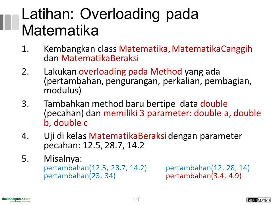 Latihan: Overloading pada Matematika 1.Kembangkan class Matematika, MatematikaCanggih dan MatematikaBeraksi 2.Lakukan overloading pada Method yang ada (pertambahan, pengurangan, perkalian, pembagian, modulus) 3.Tambahkan method baru bertipe data double (pecahan) dan memiliki 3 parameter: double a, double b, double c 4.Uji di kelas MatematikaBeraksi dengan parameter pecahan: 12.5, 28.7, 14.2 5.Misalnya: pertambahan(12.5, 28.7, 14.2) pertambahan(12, 28, 14) pertambahan(23, 34) pertambahan(3.4, 4.9) 120