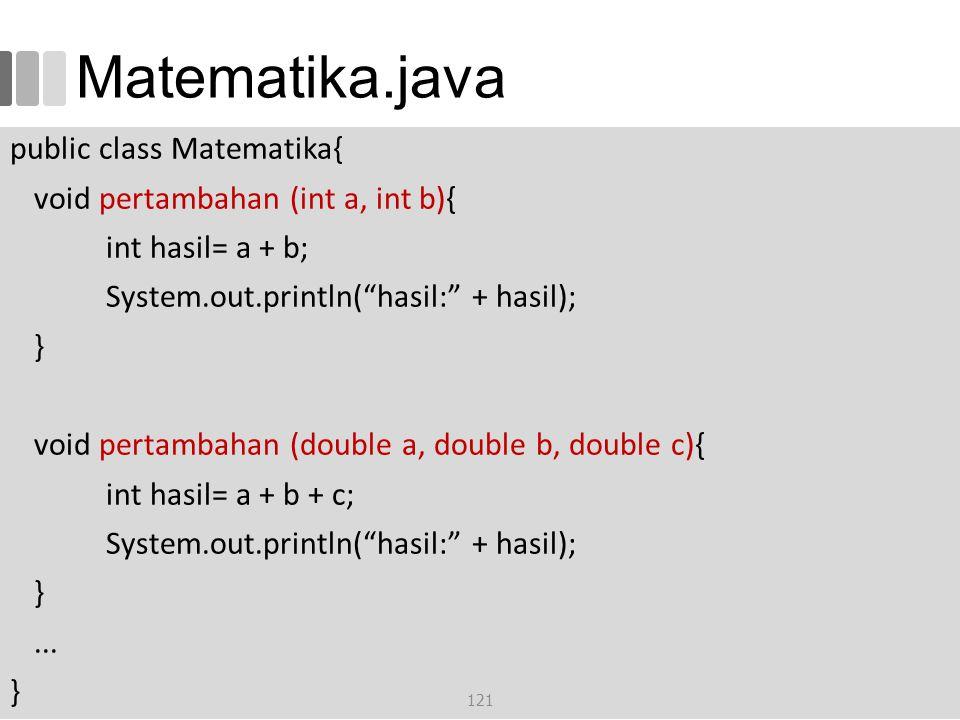 Matematika.java public class Matematika{ void pertambahan (int a, int b){ int hasil= a + b; System.out.println( hasil: + hasil); } void pertambahan (double a, double b, double c){ int hasil= a + b + c; System.out.println( hasil: + hasil); }...