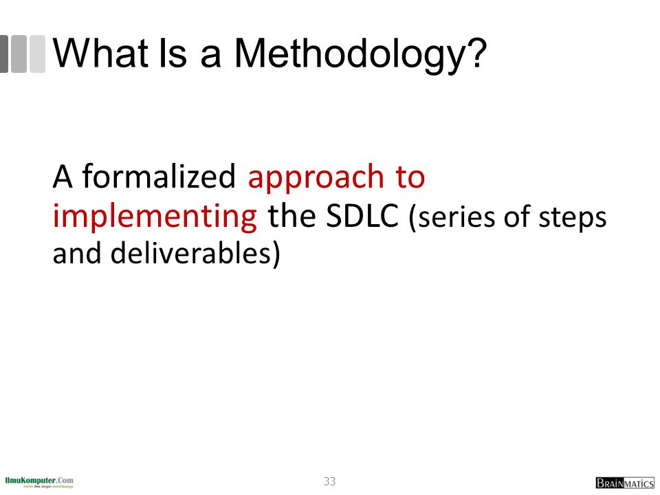 What Is a Methodology? A formalized approach to implementing the SDLC (series of steps and deliverables) 33