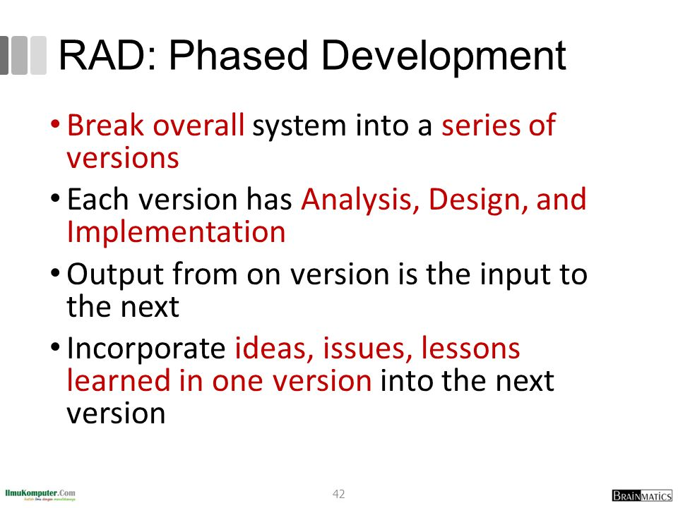 RAD: Phased Development Break overall system into a series of versions Each version has Analysis, Design, and Implementation Output from on version is the input to the next Incorporate ideas, issues, lessons learned in one version into the next version 42