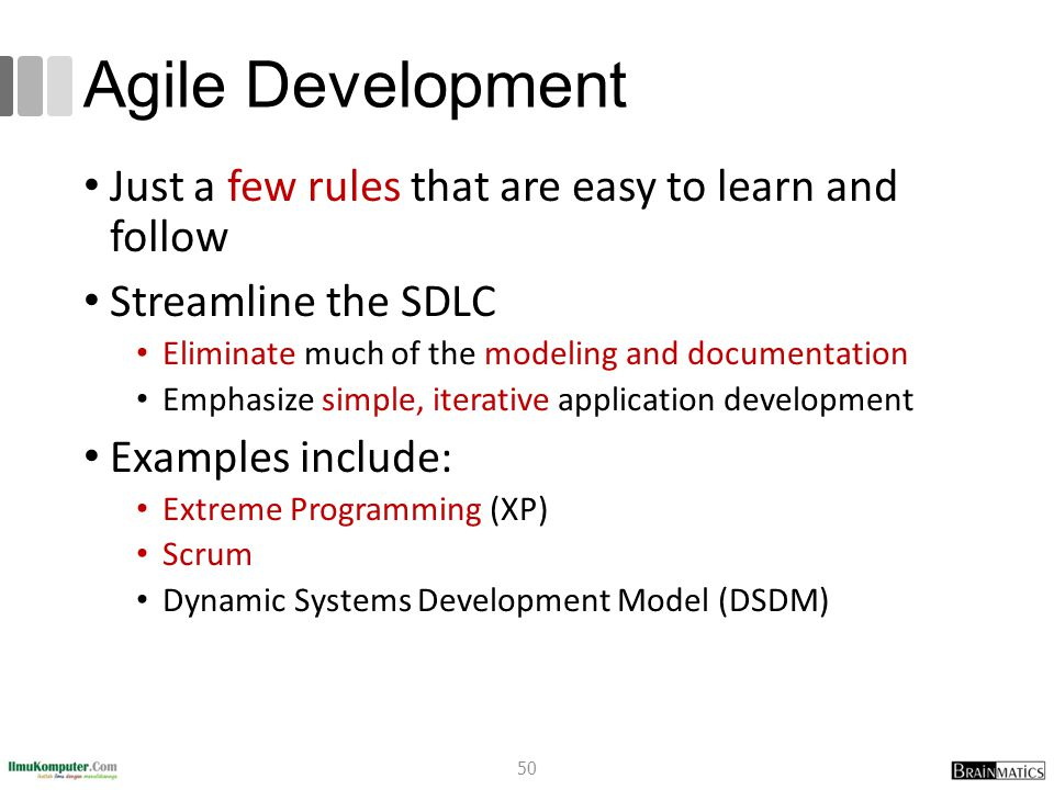 Agile Development Just a few rules that are easy to learn and follow Streamline the SDLC Eliminate much of the modeling and documentation Emphasize simple, iterative application development Examples include: Extreme Programming (XP) Scrum Dynamic Systems Development Model (DSDM) 50
