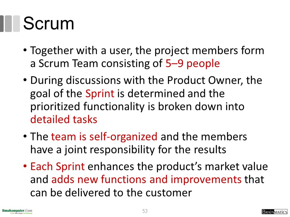 Scrum Together with a user, the project members form a Scrum Team consisting of 5–9 people During discussions with the Product Owner, the goal of the Sprint is determined and the prioritized functionality is broken down into detailed tasks The team is self-organized and the members have a joint responsibility for the results Each Sprint enhances the product's market value and adds new functions and improvements that can be delivered to the customer 53