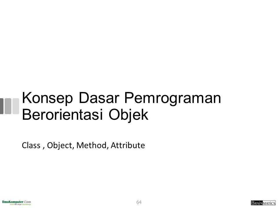 Konsep Dasar Pemrograman Berorientasi Objek Class, Object, Method, Attribute 64