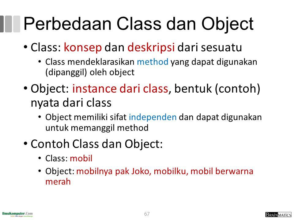 Perbedaan Class dan Object Class: konsep dan deskripsi dari sesuatu Class mendeklarasikan method yang dapat digunakan (dipanggil) oleh object Object: instance dari class, bentuk (contoh) nyata dari class Object memiliki sifat independen dan dapat digunakan untuk memanggil method Contoh Class dan Object: Class: mobil Object: mobilnya pak Joko, mobilku, mobil berwarna merah 67