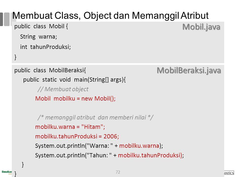 Membuat Class, Object dan Memanggil Atribut public class Mobil { String warna; int tahunProduksi; } public class MobilBeraksi{ public static void main(String[] args){ // Membuat object Mobil mobilku = new Mobil(); /* memanggil atribut dan memberi nilai */ mobilku.warna = Hitam ; mobilku.tahunProduksi = 2006; System.out.println( Warna: + mobilku.warna); System.out.println( Tahun: + mobilku.tahunProduksi); } Mobil.java MobilBeraksi.java 72