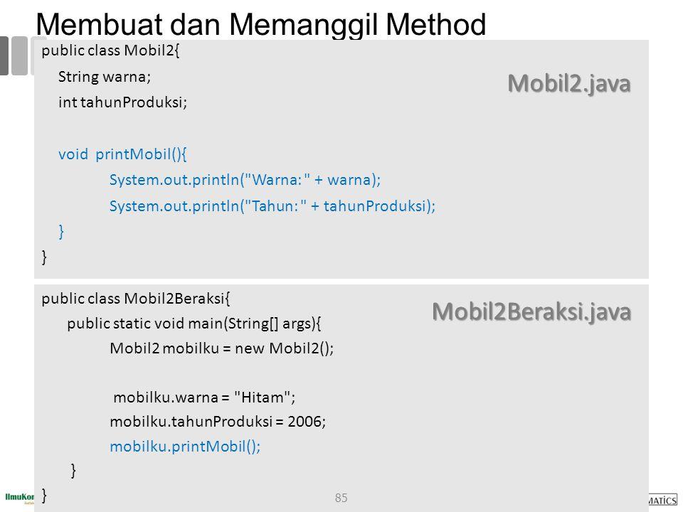 Membuat dan Memanggil Method public class Mobil2{ String warna; int tahunProduksi; void printMobil(){ System.out.println( Warna: + warna); System.out.println( Tahun: + tahunProduksi); } public class Mobil2Beraksi{ public static void main(String[] args){ Mobil2 mobilku = new Mobil2(); mobilku.warna = Hitam ; mobilku.tahunProduksi = 2006; mobilku.printMobil(); } Mobil2.java Mobil2Beraksi.java 85