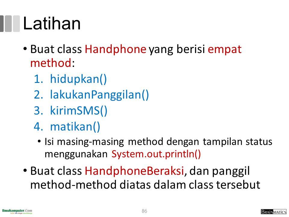 Latihan Buat class Handphone yang berisi empat method: 1.hidupkan() 2.lakukanPanggilan() 3.kirimSMS() 4.matikan() Isi masing-masing method dengan tampilan status menggunakan System.out.println() Buat class HandphoneBeraksi, dan panggil method-method diatas dalam class tersebut 86