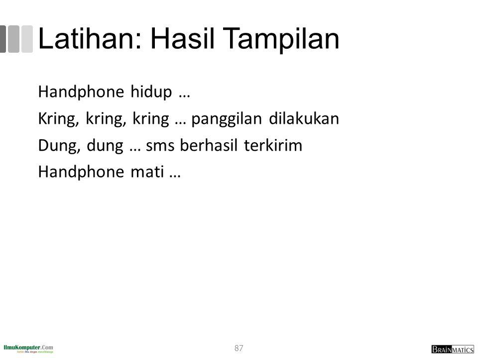 Latihan: Hasil Tampilan Handphone hidup … Kring, kring, kring … panggilan dilakukan Dung, dung … sms berhasil terkirim Handphone mati … 87