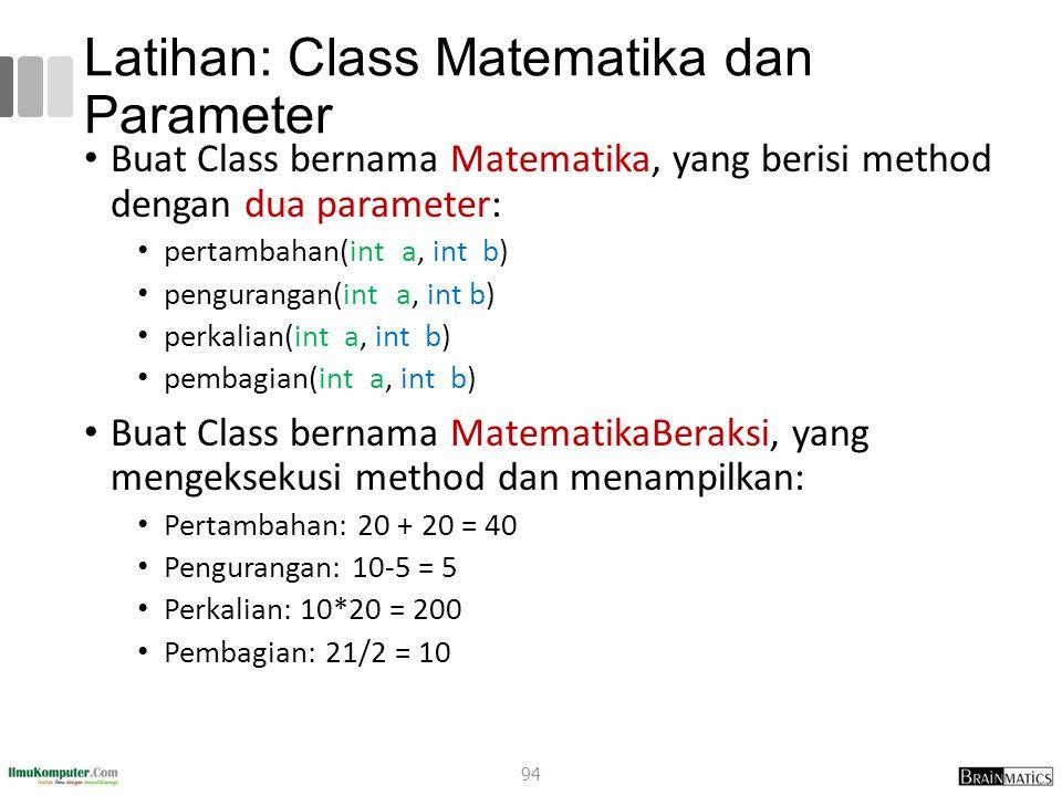 Latihan: Class Matematika dan Parameter Buat Class bernama Matematika, yang berisi method dengan dua parameter: pertambahan(int a, int b) pengurangan(int a, int b) perkalian(int a, int b) pembagian(int a, int b) Buat Class bernama MatematikaBeraksi, yang mengeksekusi method dan menampilkan: Pertambahan: 20 + 20 = 40 Pengurangan: 10-5 = 5 Perkalian: 10*20 = 200 Pembagian: 21/2 = 10 94