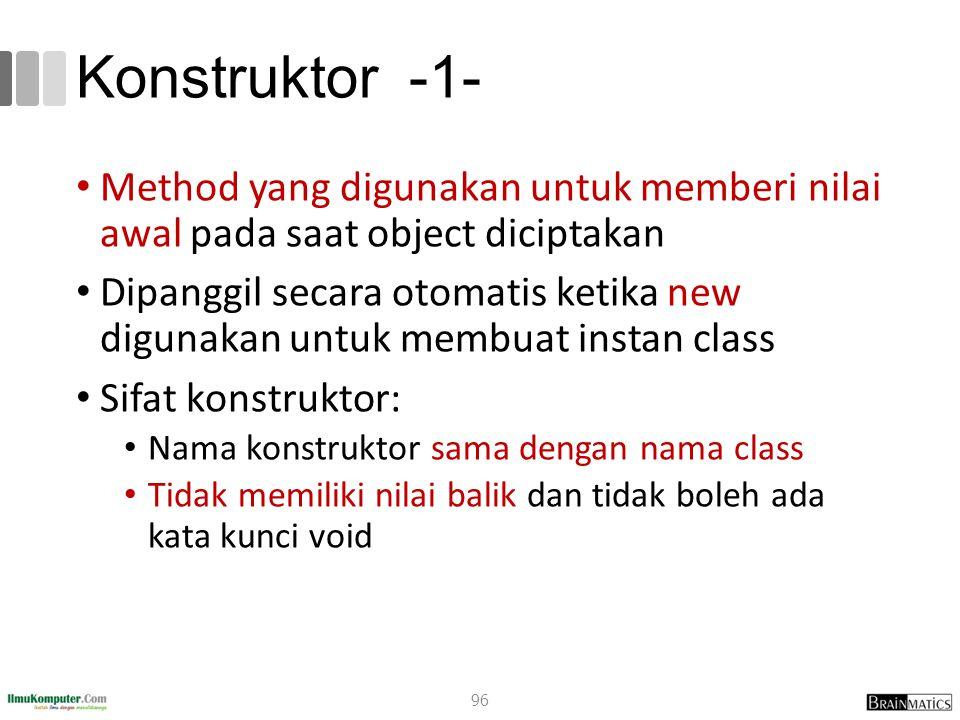 Konstruktor -1- Method yang digunakan untuk memberi nilai awal pada saat object diciptakan Dipanggil secara otomatis ketika new digunakan untuk membuat instan class Sifat konstruktor: Nama konstruktor sama dengan nama class Tidak memiliki nilai balik dan tidak boleh ada kata kunci void 96