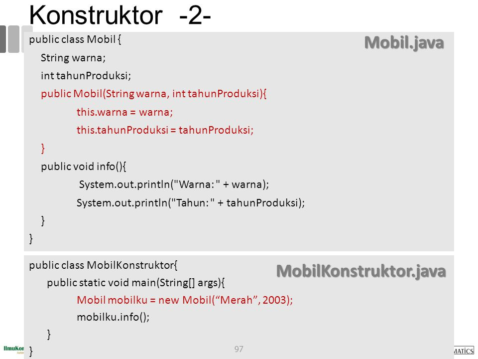 Konstruktor -2- public class Mobil { String warna; int tahunProduksi; public Mobil(String warna, int tahunProduksi){ this.warna = warna; this.tahunProduksi = tahunProduksi; } public void info(){ System.out.println( Warna: + warna); System.out.println( Tahun: + tahunProduksi); } public class MobilKonstruktor{ public static void main(String[] args){ Mobil mobilku = new Mobil( Merah , 2003); mobilku.info(); } Mobil.java MobilKonstruktor.java 97