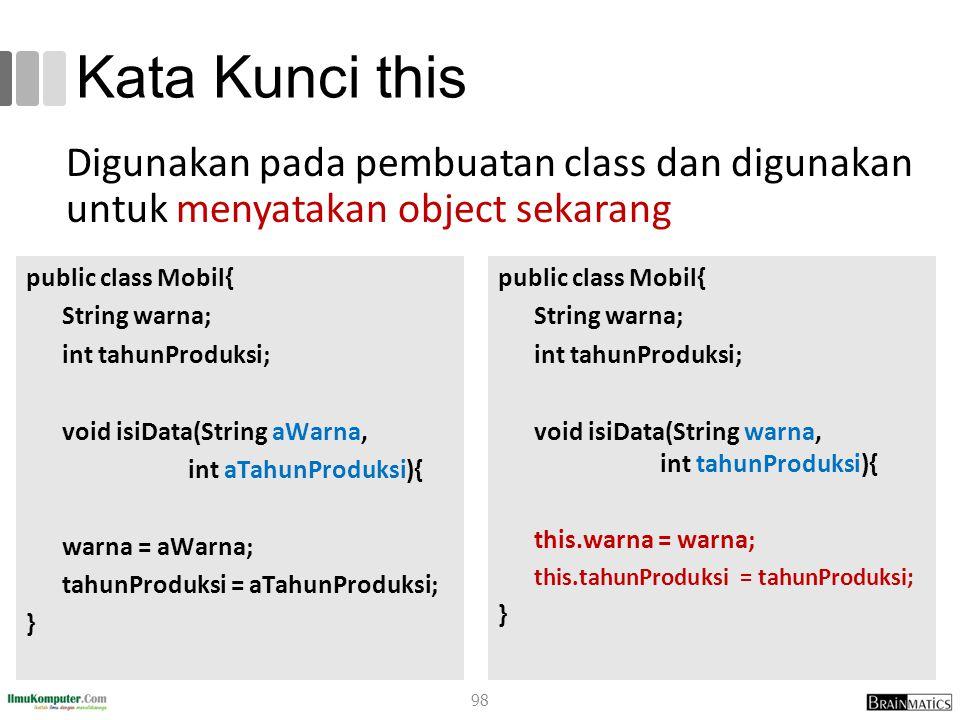Kata Kunci this Digunakan pada pembuatan class dan digunakan untuk menyatakan object sekarang public class Mobil{ String warna; int tahunProduksi; voi