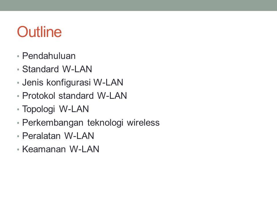 Outline Pendahuluan Standard W-LAN Jenis konfigurasi W-LAN Protokol standard W-LAN Topologi W-LAN Perkembangan teknologi wireless Peralatan W-LAN Keam