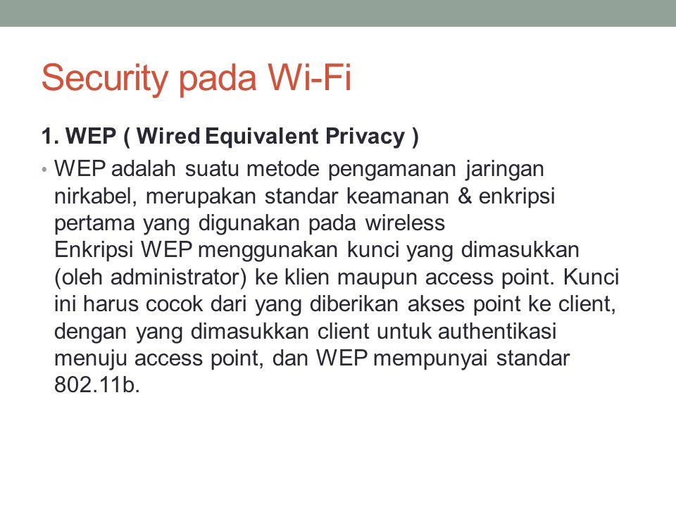 Security pada Wi-Fi 1. WEP ( Wired Equivalent Privacy ) WEP adalah suatu metode pengamanan jaringan nirkabel, merupakan standar keamanan & enkripsi pe