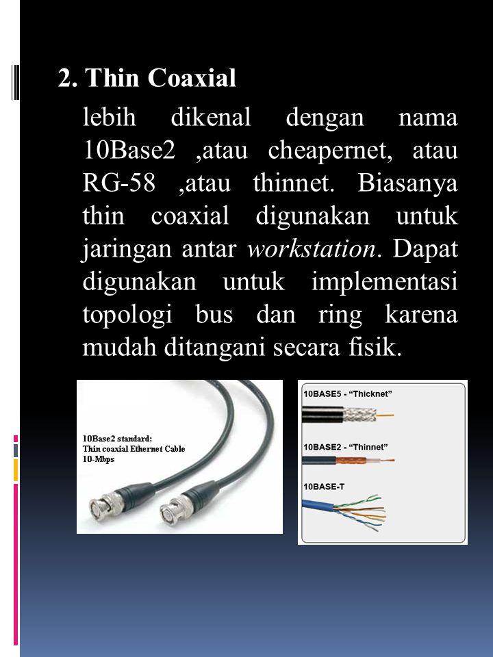 2.Thin Coaxial lebih dikenal dengan nama 10Base2,atau cheapernet, atau RG-58,atau thinnet.