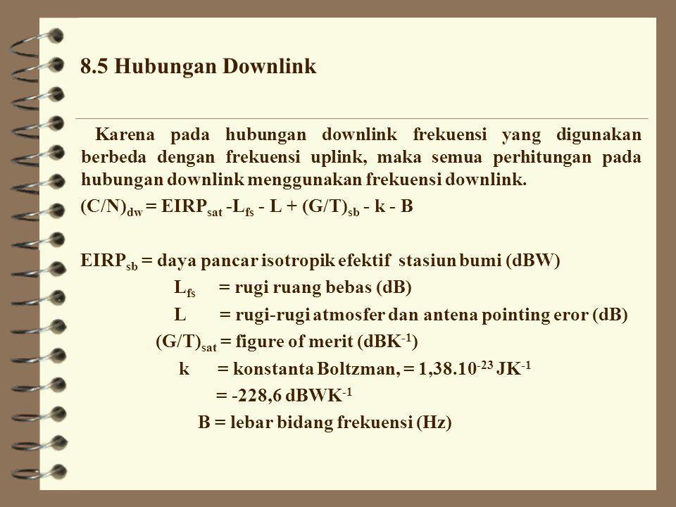 ã Carier to Noise Ratio (C/N) uplink (C/N) up = EIRP sb - L fs - L + (G/T) sat - k - B EIRP sb = daya pancar isotropik efektif stasiun bumi (dBW) L fs = rugi ruang bebas (dB) L = rugi-rugi atmosfer dan antena pointing eror (dB) (G/T) sat = figure of merit (dBK -1 ) k = konstanta Boltzman, = 1,38.10 -23 JK -1 = -228,6 dBWK -1 B = lebar bidang frekuensi (Hz)