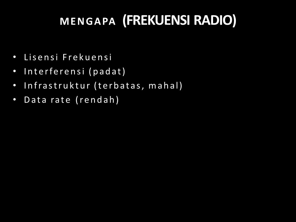 MENGAPA (FREKUENSI RADIO) Lisensi Frekuensi Interferensi (padat) Infrastruktur (terbatas, mahal) Data rate (rendah)