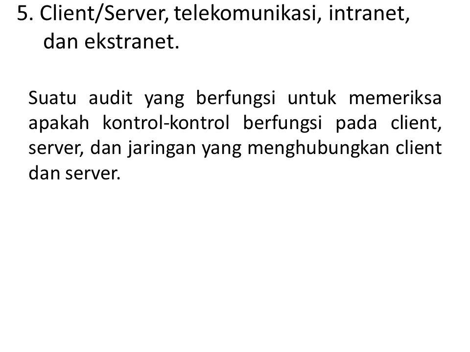 5. Client/Server, telekomunikasi, intranet, dan ekstranet. Suatu audit yang berfungsi untuk memeriksa apakah kontrol-kontrol berfungsi pada client, se