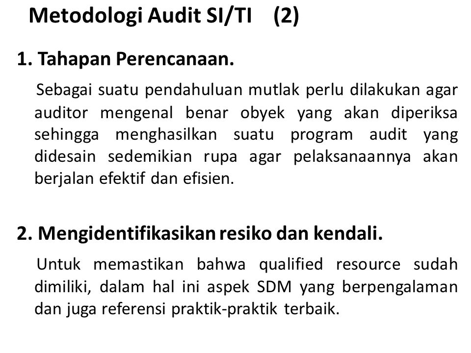 Metodologi Audit SI/TI (2) 1. Tahapan Perencanaan. Sebagai suatu pendahuluan mutlak perlu dilakukan agar auditor mengenal benar obyek yang akan diperi