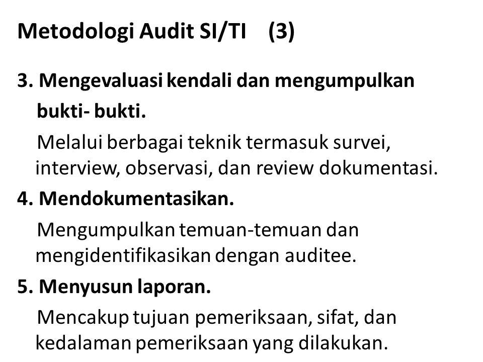 Metodologi Audit SI/TI (3) 3. Mengevaluasi kendali dan mengumpulkan bukti- bukti. Melalui berbagai teknik termasuk survei, interview, observasi, dan r