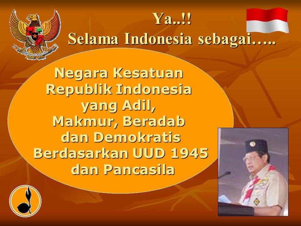Negara Kesatuan Republik Indonesia yang Adil, Makmur, Beradab dan Demokratis Berdasarkan UUD 1945 dan Pancasila dan Pancasila Ya..!! Selama Indonesia