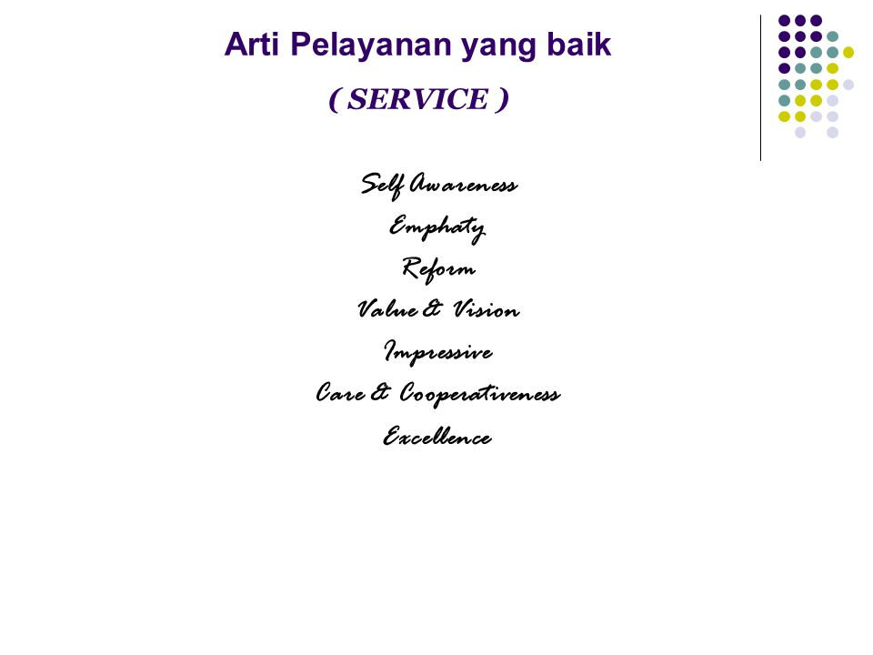 Arti Pelayanan yang baik ( SERVICE ) Self Awareness Emphaty Reform Value & Vision Impressive Care & Cooperativeness Excellence