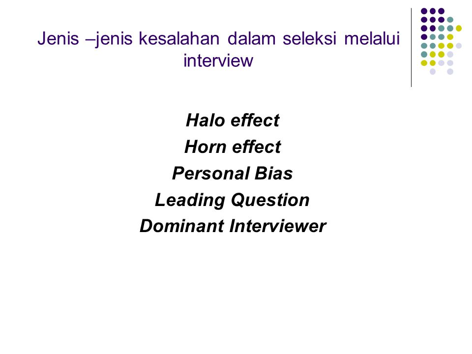Jenis –jenis kesalahan dalam seleksi melalui interview Halo effect Horn effect Personal Bias Leading Question Dominant Interviewer