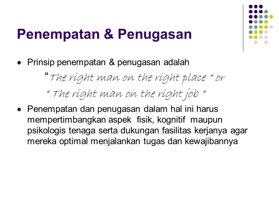 "Penempatan & Penugasan Prinsip penempatan & penugasan adalah "" The right man on the right place "" or "" The right man on the right job "" Penempatan dan"