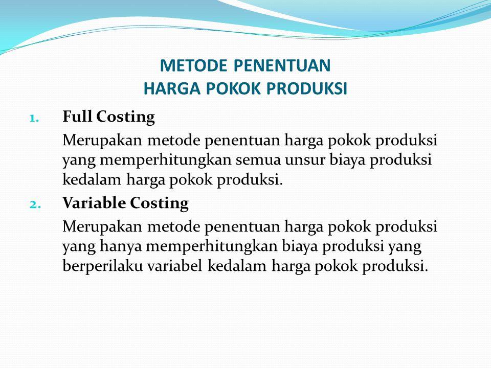 METODE PENENTUAN HARGA POKOK PRODUKSI 1. Full Costing Merupakan metode penentuan harga pokok produksi yang memperhitungkan semua unsur biaya produksi