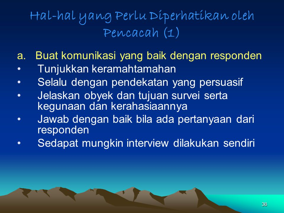 38 Hal-hal yang Perlu Diperhatikan oleh Pencacah (1) a. Buat komunikasi yang baik dengan responden Tunjukkan keramahtamahan Selalu dengan pendekatan y