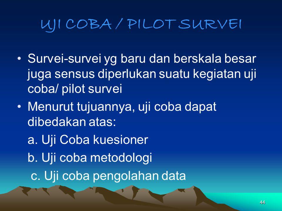 44 UJI COBA / PILOT SURVEI Survei-survei yg baru dan berskala besar juga sensus diperlukan suatu kegiatan uji coba/ pilot survei Menurut tujuannya, uj